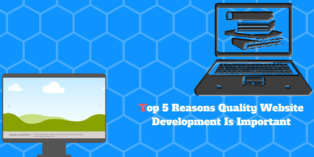 Top 5 Reasons Quality Website Development Is Important
